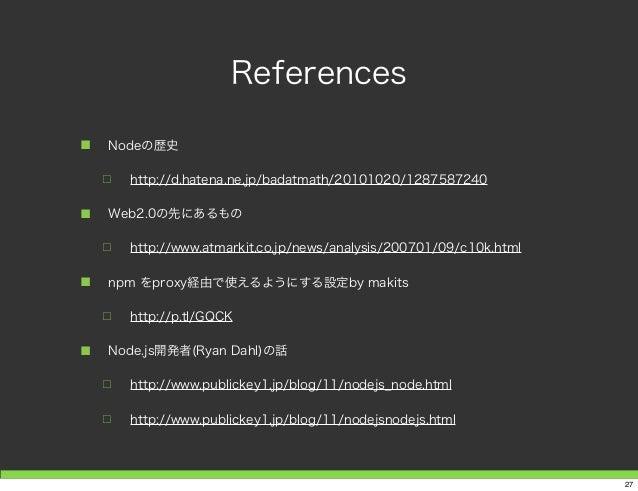 References ■ Nodeの歴史 □ http://d.hatena.ne.jp/badatmath/20101020/1287587240 ■ Web2.0の先にあるもの □ http://www.atmarkit.co.jp/new...