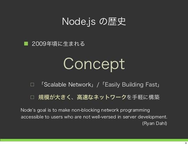 Node.js の歴史 ■ 2009年頃に生まれる □ 「Scalable Network」/「Easily Building Fast」 □ 規模が大きく、高速なネットワークを手軽に構築 Concept Node s goal is to m...