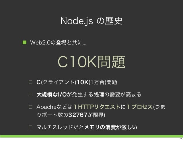 Node.js の歴史 ■ Web2.0の登場と共に... □ C(クライアント)10K(1万台)問題 □ 大規模なI/Oが発生する処理の需要が高まる □ Apacheなどは1HTTPリクエストに1プロセス(つま りポート数の32767が限界)...