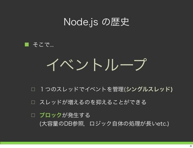 Node.js の歴史 ■ そこで... □ 1つのスレッドでイベントを管理(シングルスレッド) □ スレッドが増えるのを抑えることができる □ ブロックが発生する (大容量のDB参照,ロジック自体の処理が長いetc.) イベントループ 8