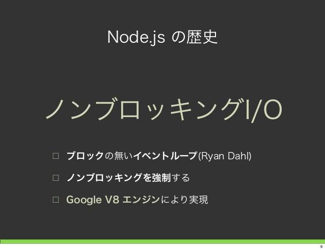 Node.js の歴史 □ ブロックの無いイベントループ(Ryan Dahl) □ ノンブロッキングを強制する □ Google V8 エンジンにより実現 ノンブロッキングI/O 9