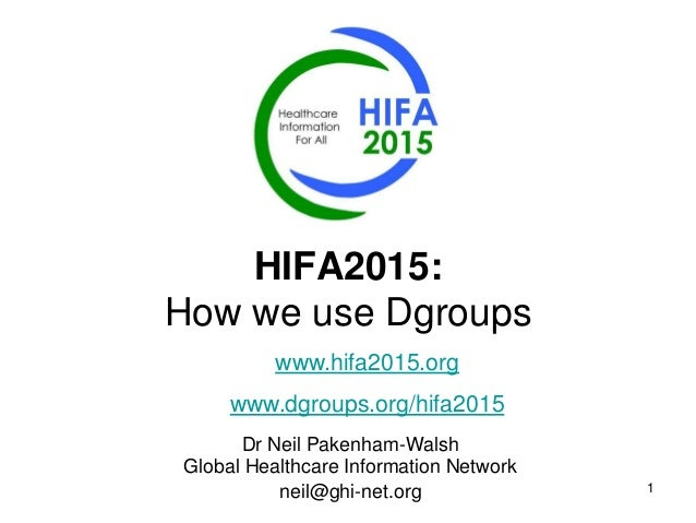 1 HIFA2015: How we use Dgroups Dr Neil Pakenham-Walsh Global Healthcare Information Network neil@ghi-net.org www.hifa2015....