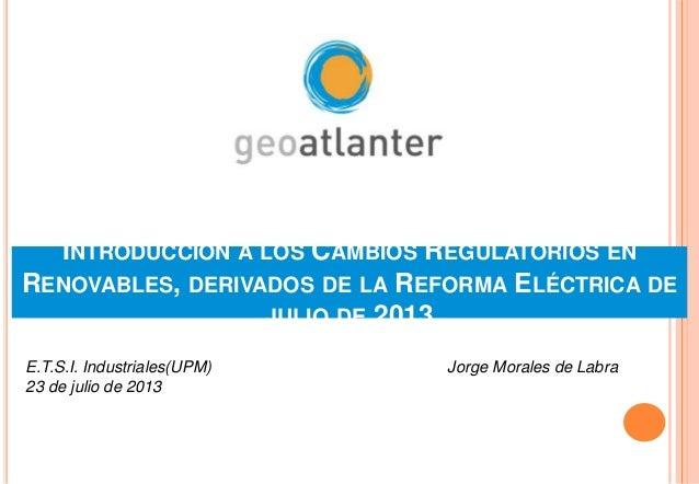 INTRODUCCIÓN A LOS CAMBIOS REGULATORIOS EN RENOVABLES, DERIVADOS DE LA REFORMA ELÉCTRICA DE JULIO DE 2013 Jorge Morales de...