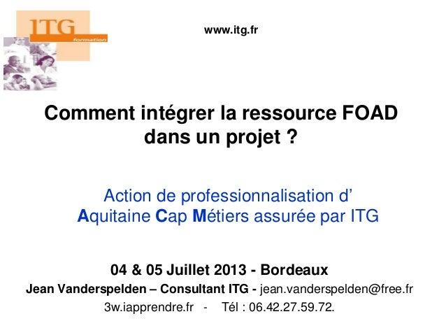 Comment intégrer la ressource FOAD dans un projet ? 04 & 05 Juillet 2013 - Bordeaux Jean Vanderspelden – Consultant ITG - ...