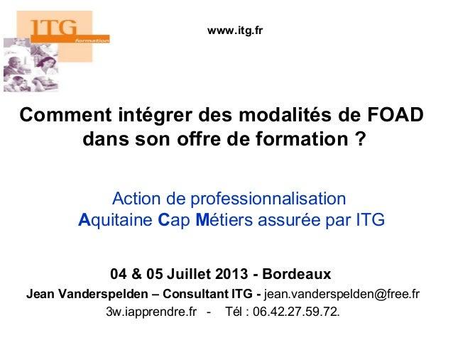 Comment intégrer des modalités de FOAD dans son offre de formation ? 04 & 05 Juillet 2013 - Bordeaux Jean Vanderspelden – ...