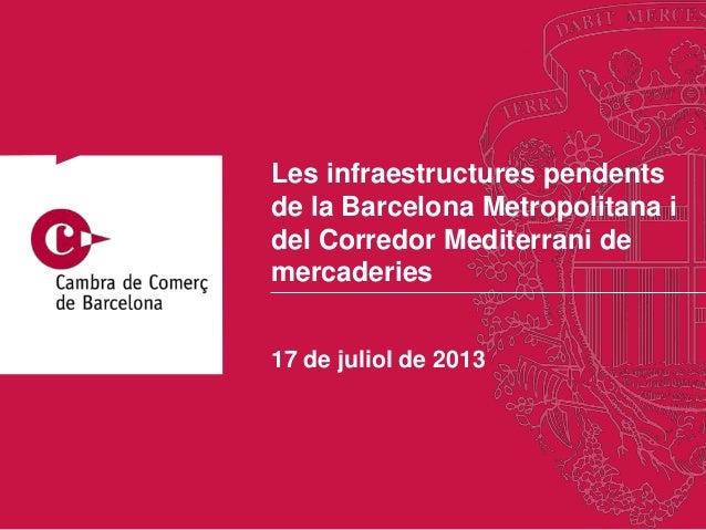 17 de juliol de 2013 Les infraestructures pendents de la Barcelona Metropolitana i del Corredor Mediterrani de mercaderies