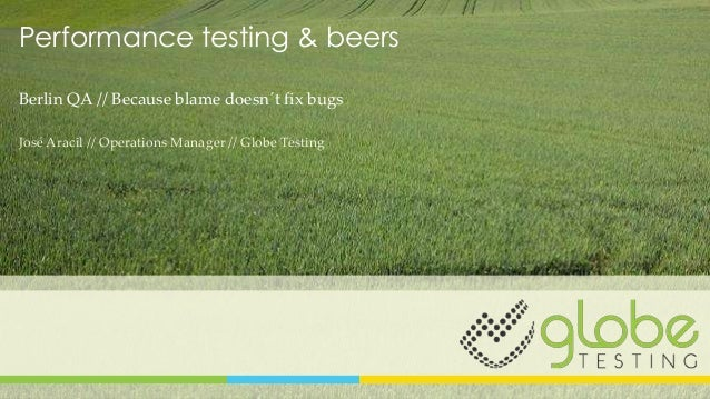 Performance testing & beers Berlin QA // Because blame doesn´t fix bugs José Aracil // Operations Manager // Globe Testing