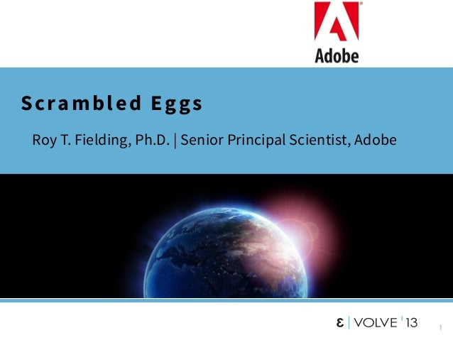 1 Scrambled Eggs • Roy T. Fielding, Ph.D. | Senior Principal Scientist, Adobe