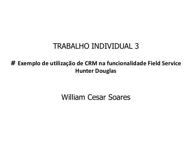 TRABALHO INDIVIDUAL 3 # Exemplo de utilização de CRM na funcionalidade Field Service Hunter Douglas William Cesar Soares
