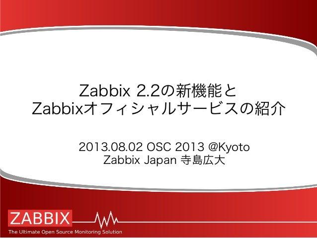 Zabbix 2.2の新機能と Zabbixオフィシャルサービスの紹介 2013.08.02 OSC 2013 @Kyoto Zabbix Japan 寺島広大