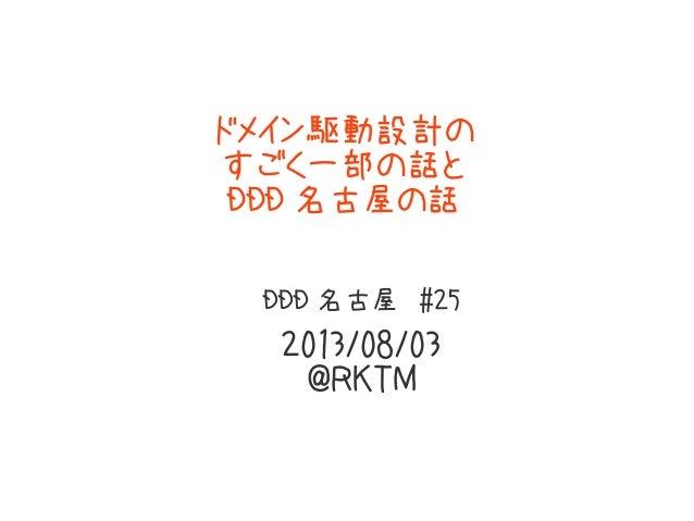 ドメイン駆動設計の すごく一部の話と DDD 名古屋の話 DDD 名古屋 #25 2013/08/03 @RKTM