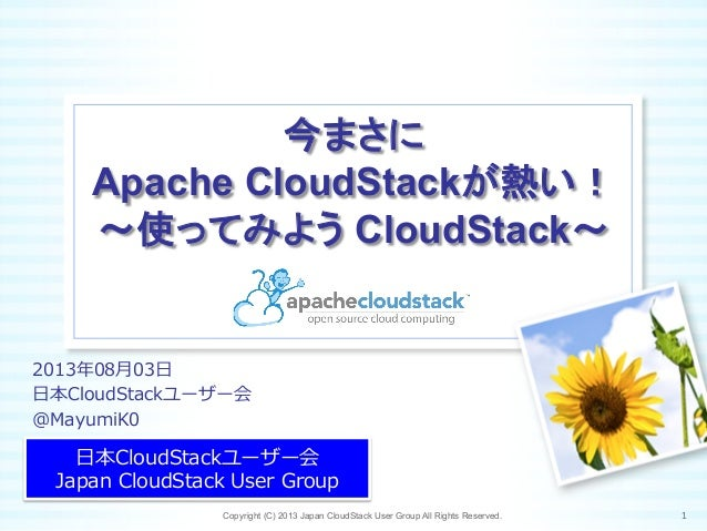 今まさに Apache CloudStackが熱い! ~使ってみよう CloudStack~	 ⽇日本CloudStackユーザー会 Japan  CloudStack  User  Group Copyright (C) 2013 Japan...