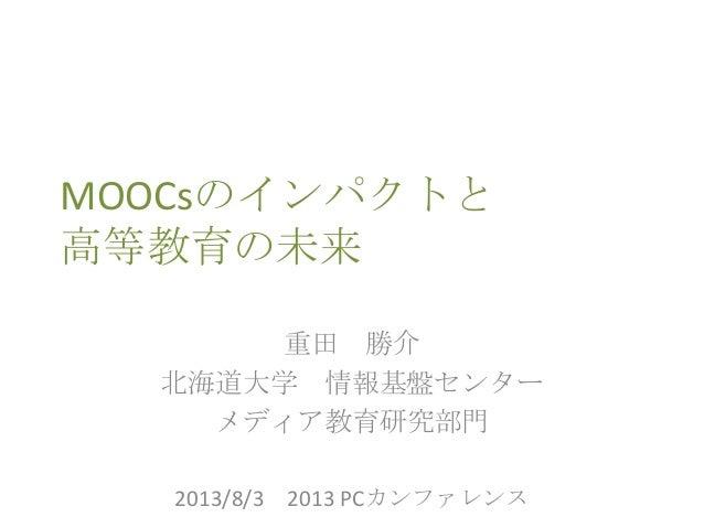 MOOCsのインパクトと 高等教育の未来 重田 勝介 北海道大学 情報基盤センター メディア教育研究部門 2013/8/3 2013 PCカンファレンス
