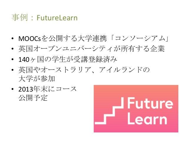 事例:FutureLearn • MOOCsを公開する大学連携「コンソーシアム」 • 英国オープンユニバーシティが所有する企業 • 140ヶ国の学生が受講登録済み • 英国やオーストラリア、アイルランドの 大学が参加 • 2013年末にコース ...