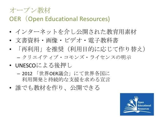 オープン教材 OER(Open Educational Resources) • インターネットを介し公開された教育用素材 • 文書資料・画像・ビデオ・電子教科書 • 「再利用」を推奨(利用目的に応じて作り替え) – クリエイティブ・コモンズ・...