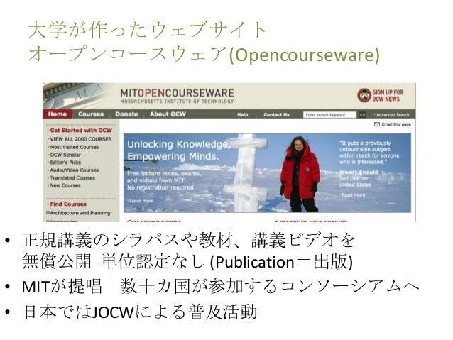 大学が作ったウェブサイト オープンコースウェア(Opencourseware) • 正規講義のシラバスや教材、講義ビデオを 無償公開 単位認定なし (Publication=出版) • MITが提唱 数十カ国が参加するコンソーシアムへ • 日本...