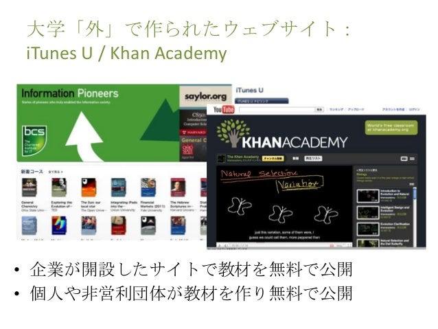 大学「外」で作られたウェブサイト: iTunes U / Khan Academy • 企業が開設したサイトで教材を無料で公開 • 個人や非営利団体が教材を作り無料で公開