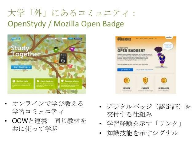 大学「外」にあるコミュニティ: OpenStydy / Mozilla Open Badge • デジタルバッジ(認定証)を 交付する仕組み • 学習経験を示す「リンク」 • 知識技能を示すシグナル • オンラインで学び教える 学習コミュニティ...
