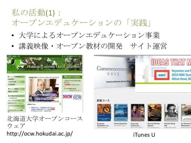 私の活動(1): オープンエデュケーションの「実践」 • 大学によるオープンエデュケーション事業 • 講義映像・オープン教材の開発 サイト運営 北海道大学オープンコース ウェア http://ocw.hokudai.ac.jp/ iTunes U