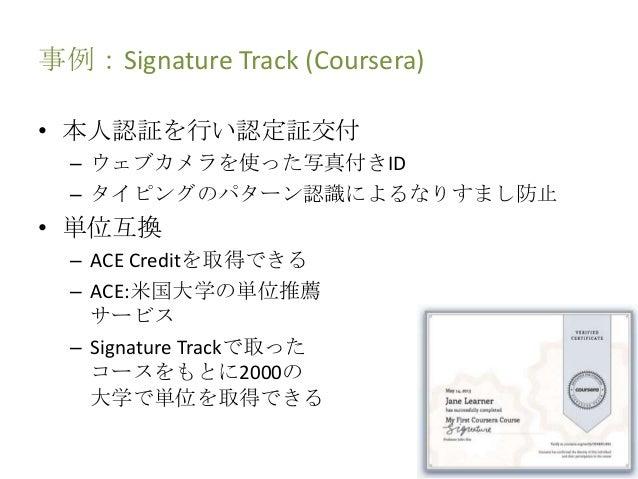 事例:Signature Track (Coursera) • 本人認証を行い認定証交付 – ウェブカメラを使った写真付きID – タイピングのパターン認識によるなりすまし防止 • 単位互換 – ACE Creditを取得できる – ACE:米...
