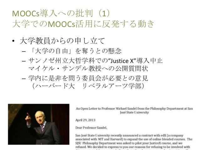 "MOOCs導入への批判(1) 大学でのMOOCs活用に反発する動き • 大学教員からの申し立て – 「大学の自由」を奪うとの懸念 – サンノゼ州立大哲学科での""Justice X""導入中止 マイケル・サンデル教授への公開質問状 – 学内に是非を..."