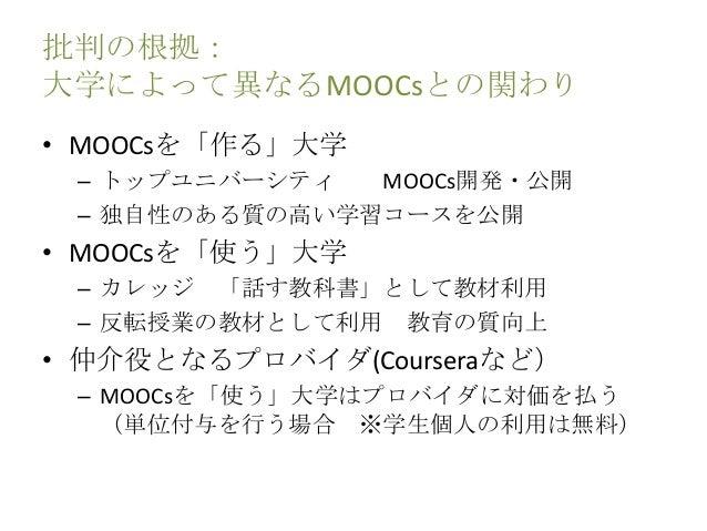 批判の根拠: 大学によって異なるMOOCsとの関わり • MOOCsを「作る」大学 – トップユニバーシティ MOOCs開発・公開 – 独自性のある質の高い学習コースを公開 • MOOCsを「使う」大学 – カレッジ 「話す教科書」として教材利...