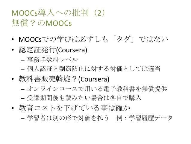 MOOCs導入への批判(2) 無償?のMOOCs • MOOCsでの学びは必ずしも「タダ」ではない • 認定証発行(Coursera) – 事務手数料レベル – 個人認証と剽窃防止に対する対価としては適当 • 教科書販売斡旋?(Coursera...