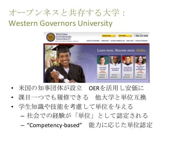 オープンネスと共存する大学: Western Governors University • 米国の知事団体が設立 OERを活用し安価に • 課目一つでも履修できる 他大学と単位互換 • 学生知識や技能を考慮して単位を与える – 社会での経験が「...