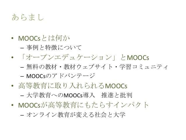 あらまし • MOOCsとは何か – 事例と特徴について • 「オープンエデュケーション」とMOOCs – 無料の教材・教材ウェブサイト・学習コミュニティ – MOOCsのアドバンテージ • 高等教育に取り入れられるMOOCs – 大学教育への...