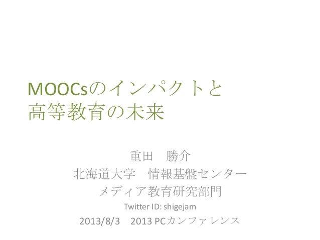 MOOCsのインパクトと 高等教育の未来 重田 勝介 北海道大学 情報基盤センター メディア教育研究部門 Twitter ID: shigejam 2013/8/3 2013 PCカンファレンス