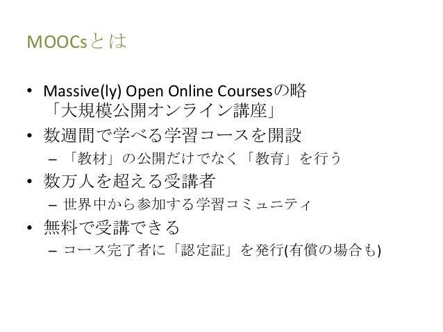 MOOCsとは • Massive(ly) Open Online Coursesの略 「大規模公開オンライン講座」 • 数週間で学べる学習コースを開設 – 「教材」の公開だけでなく「教育」を行う • 数万人を超える受講者 – 世界中から参加す...