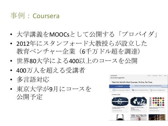 事例:Coursera • 大学講義をMOOCsとして公開する「プロバイダ」 • 2012年にスタンフォード大教授らが設立した 教育ベンチャー企業(6千万ドル超を調達) • 世界80大学による400以上のコースを公開 • 400万人を超える受講...
