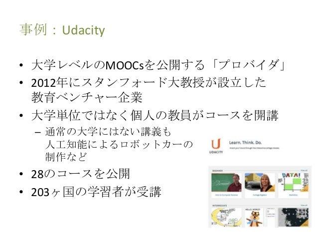 事例:Udacity • 大学レベルのMOOCsを公開する「プロバイダ」 • 2012年にスタンフォード大教授が設立した 教育ベンチャー企業 • 大学単位ではなく個人の教員がコースを開講 – 通常の大学にはない講義も 人工知能によるロボットカー...
