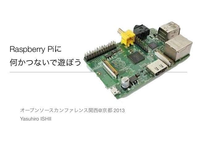 Raspberry Piに 何かつないで遊ぼう オープンソースカンファレンス関西@京都 2013 Yasuhiro ISHII