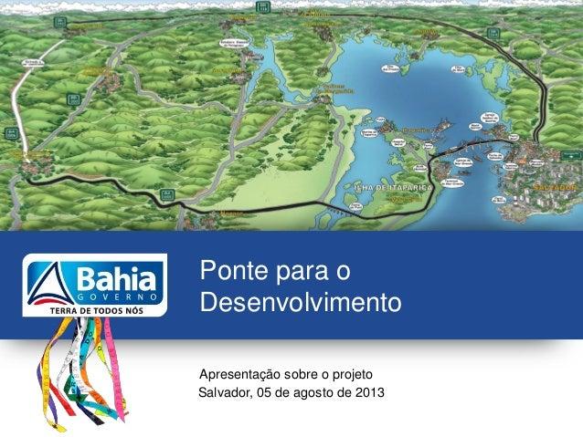 Ponte para o Desenvolvimento Apresentação sobre o projeto Salvador, 05 de agosto de 2013