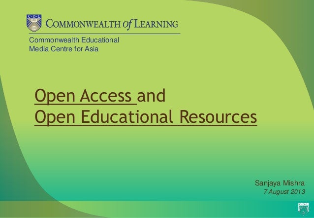 Commonwealth Educational Media Centre for Asia Open Access and Open Educational Resources Sanjaya Mishra 7 August 2013