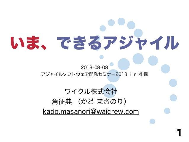 いま、できるアジャイル ワイクル株式会社 角征典 (かど まさのり) kado.masanori@waicrew.com 1 2013-08-08 アジャイルソフトウェア開発セミナー2013 in 札幌
