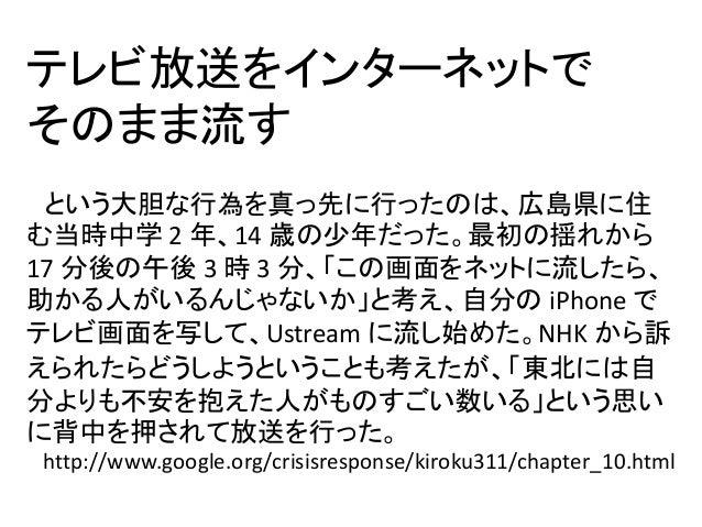テレビ放送をインターネットで そのまま流す という大胆な行為を真っ先に行ったのは、広島県に住 む当時中学 2 年、14 歳の少年だった。最初の揺れから 17 分後の午後 3 時 3 分、「この画面をネットに流したら、 助かる人がいるんじゃないか...