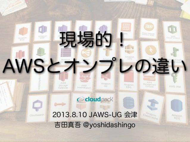 2013.8.10 JAWS-UG 会津 吉田真吾 @yoshidashingo 現場的! AWSとオンプレの違い