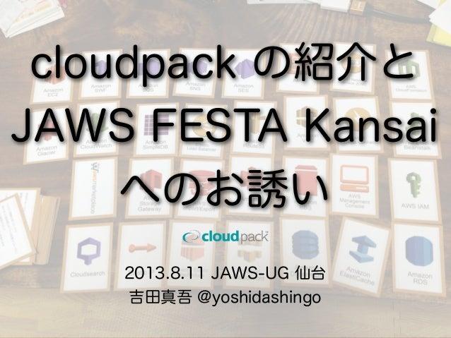 2013.8.11 JAWS-UG 仙台 吉田真吾 @yoshidashingo cloudpack の紹介と JAWS FESTA Kansai へのお誘い