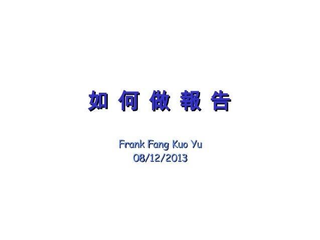 如 何 做 報 告如 何 做 報 告 Frank Fang Kuo YuFrank Fang Kuo Yu 08/12/201308/12/2013