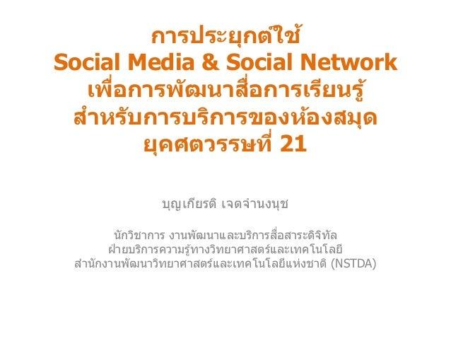 การประยุกต์ใช้ Social Media & Social Network เพื่อการพัฒนาสื่อการเรียนรู้ สาหรับการบริการของห้องสมุด ยุคศตวรรษที่ 21 บุญเก...