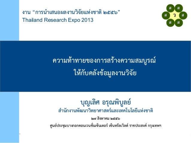 """งาน """"การนำาเสนอผลงานวิจจัยยแห่งงชาติจ ๒๕๕"""""""" Thailand Research Expo 2013 ควิามท้าทายของการสร้างควิามสมบูรณ์ ให่้กยบคลยงข้อม..."""
