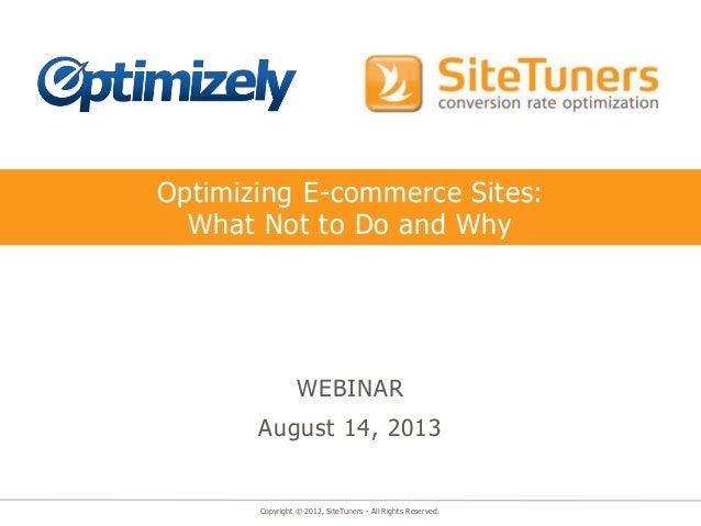 Copyright © 2012, SiteTuners - All Rights Reserved. Optimizing E-commerce Sites: What Not to Do and Why WEBINAR August 14,...