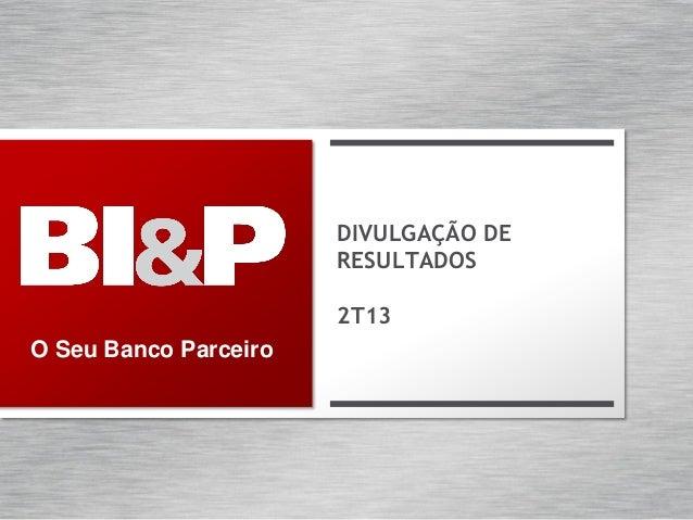 O Seu Banco Parceiro DIVULGAÇÃO DE RESULTADOS 2T13
