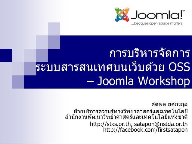 การบริหารจัดการ ระบบสารสนเทศบนเว็บด ้วย OSS – Joomla Workshop ศตพล ยศกรกุล ฝ่ ายบริการความรู้ทางวิทยาศาสตร์และเทคโนโลยี สา...