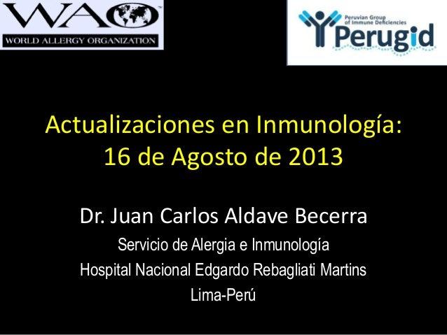 Actualizaciones en Inmunología: 16 de Agosto de 2013 Dr. Juan Carlos Aldave Becerra Servicio de Alergia e Inmunología Hosp...