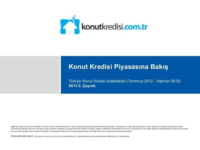 Konut Kredisi Piyasasına Bakış Türkiye Konut Kredisi İstatistikleri (Temmuz 2012 - Haziran 2013) 2013 2. Çeyrek Uyarı: Bu ...