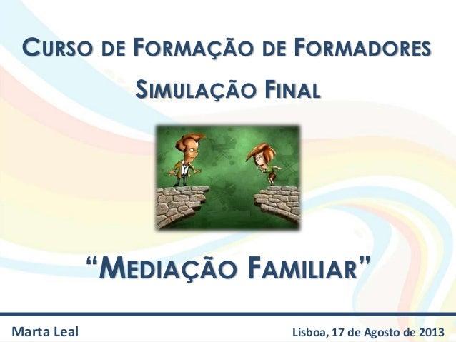 """CURSO DE FORMAÇÃO DE FORMADORES """"MEDIAÇÃO FAMILIAR"""" Marta Leal Lisboa, 17 de Agosto de 2013 SIMULAÇÃO FINAL"""