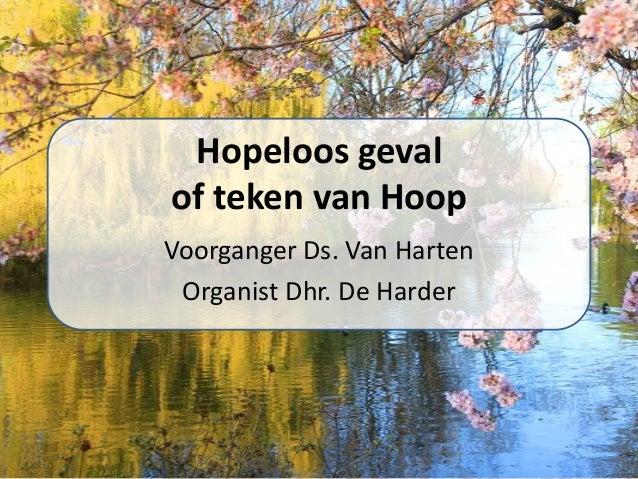 Hopeloos geval of teken van Hoop Voorganger Ds. Van Harten Organist Dhr. De Harder